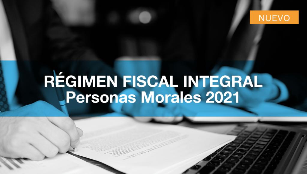 Régimen Fiscal Integral - Personas Morales 2021